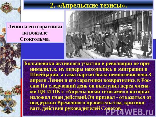2. «Апрельские тезисы». Большевики активного участия в революции не при-нимали,т.к. их лидеры находились в эмиграции в Швейцарии, а сама партия была немногочислена.3 апреля Ленин и его соратники возвратились в Рос- сию.На следующий день он выступил …