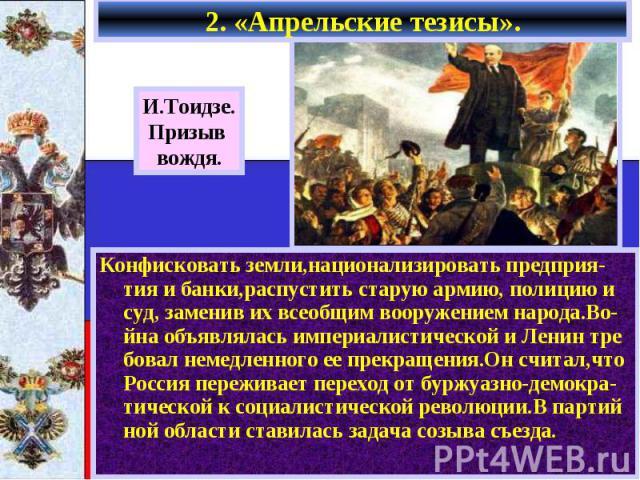 2. «Апрельские тезисы». Конфисковать земли,национализировать предприя-тия и банки,распустить старую армию, полицию и суд, заменив их всеобщим вооружением народа.Во-йна объявлялась империалистической и Ленин тре бовал немедленного ее прекращения.Он с…