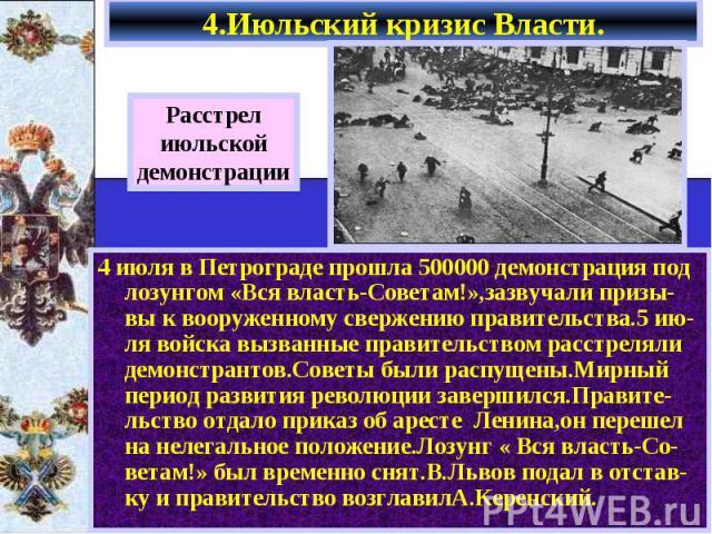 4.Июльский кризис Власти. 4 июля в Петрограде прошла 500000 демонстрация под лозунгом «Вся власть-Советам!»,зазвучали призы-вы к вооруженному свержению правительства.5 ию-ля войска вызванные правительством расстреляли демонстрантов.Советы были распу…