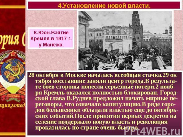 28 октября в Москве началась всеобщая стачка.29 ок тября восставшие заняли центр города.В результа-те боев стороны понесли серьезные потери.2 нояб-ря Кремль оказался полностью блокирован. Город-ской глава В.Руднев предложил начать мирные пе-реговоры…