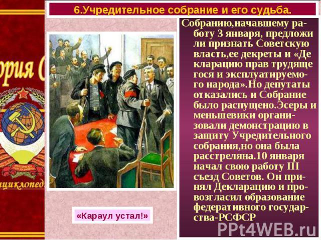 Собранию,начавшему ра-боту 3 января, предложи ли признать Советскую власть,ее декреты и «Де кларацию прав трудяще гося и эксплуатируемо-го народа».Но депутаты отказались и Собрание было распущено.Эсеры и меньшевики органи-зовали демонстрацию в защит…
