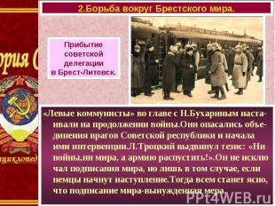 «Левые коммунисты» во главе с Н.Бухариным наста-ивали на продолжении войны.Они о