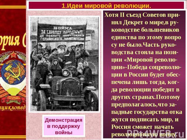 Хотя II съезд Советов при-нял Декрет о мире,в ру-ководстве большевиков единства по этому вопро су не было.Часть руко-водства стояла на пози-ции «Мировой револю-ции»-Победа соцреволю-ции в России будет обес-печена лишь тогда, ког-да революции победят…