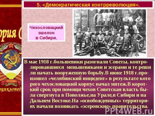 В мае 1918 г.большевики разогнали Советы, контро-лировавшиеся меньшевиками и эсерами и те реши ли начать вооруженную борьбу.В июне 1918 г.про-изошел «челябинский инцидент» в результате кото рого чехословацкий корпус начал мятеж.В корот-кий срок при …