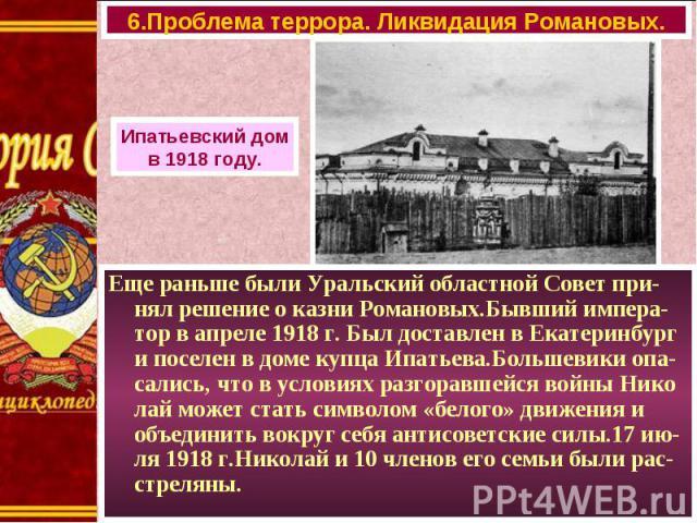 Еще раньше были Уральский областной Совет при-нял решение о казни Романовых.Бывший импера-тор в апреле 1918 г. Был доставлен в Екатеринбург и поселен в доме купца Ипатьева.Большевики опа-сались, что в условиях разгоравшейся войны Нико лай может стат…