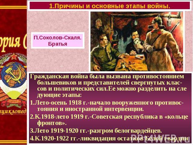 Гражданская война была вызвана противостоянием большевиков и представителей свергнутых клас-сов и политических сил.Ее можно разделить на сле дующие этапы: Гражданская война была вызвана противостоянием большевиков и представителей свергнутых клас-со…
