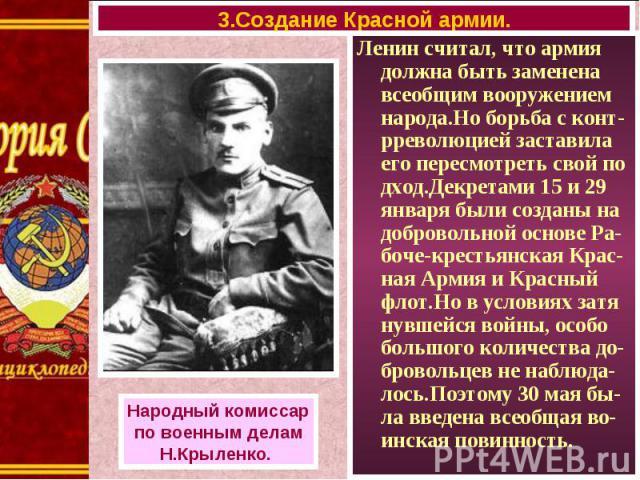 Ленин считал, что армия должна быть заменена всеобщим вооружением народа.Но борьба с конт-рреволюцией заставила его пересмотреть свой по дход.Декретами 15 и 29 января были созданы на добровольной основе Ра- боче-крестьянская Крас-ная Армия и Красный…