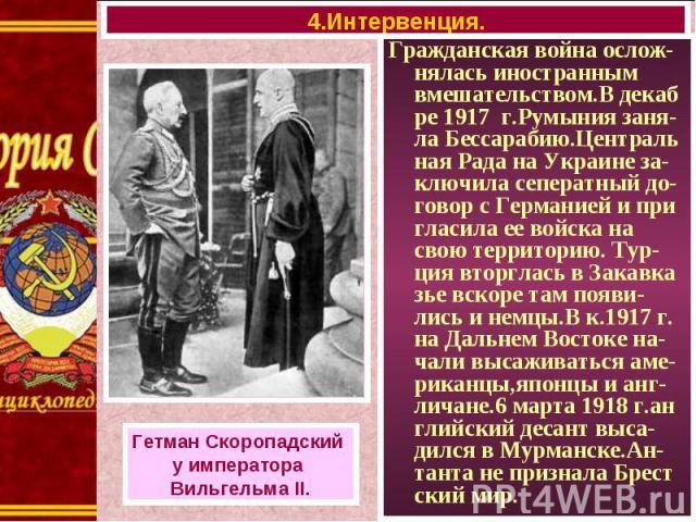 Гражданская война ослож-нялась иностранным вмешательством.В декаб ре 1917 г.Румыния заня-ла Бессарабию.Централь ная Рада на Украине за-ключила сеператный до-говор с Германией и при гласила ее войска на свою территорию. Тур- ция вторглась в Закавка з…
