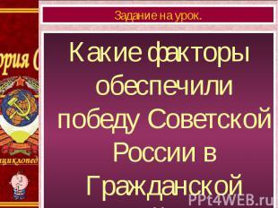 Какие факторы обеспечили победу Советской России в Гражданской войне? Какие факт