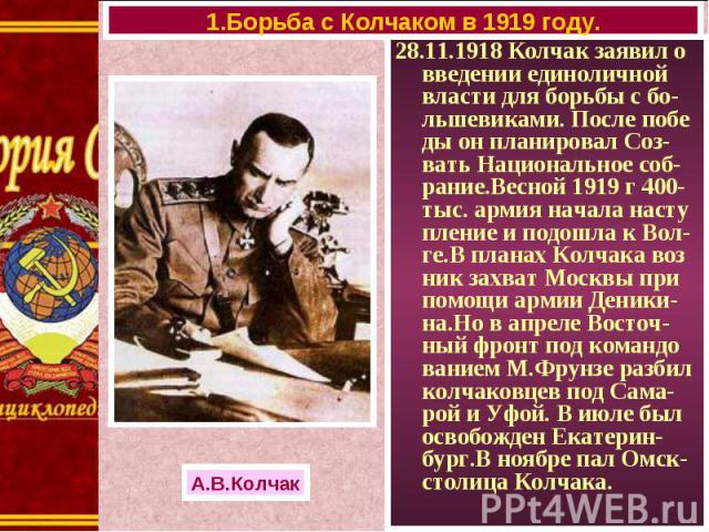 28.11.1918 Колчак заявил о введении единоличной власти для борьбы с бо-льшевиками. После побе ды он планировал Соз-вать Национальное соб-рание.Весной 1919 г 400-тыс. армия начала насту пление и подошла к Вол-ге.В планах Колчака воз ник захват Москвы…