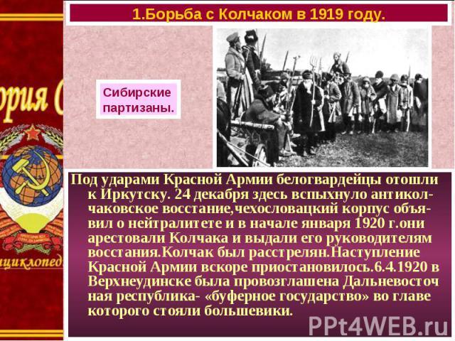 Под ударами Красной Армии белогвардейцы отошли к Иркутску. 24 декабря здесь вспыхнуло антикол-чаковское восстание,чехословацкий корпус объя-вил о нейтралитете и в начале января 1920 г.они арестовали Колчака и выдали его руководителям восстания.Колча…