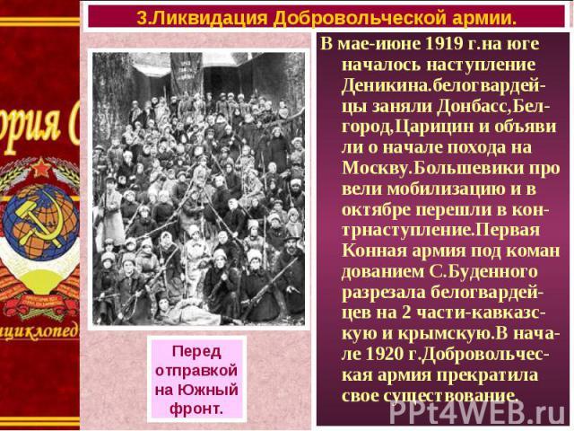 В мае-июне 1919 г.на юге началось наступление Деникина.белогвардей-цы заняли Донбасс,Бел-город,Царицин и объяви ли о начале похода на Москву.Большевики про вели мобилизацию и в октябре перешли в кон-трнаступление.Первая Конная армия под коман довани…