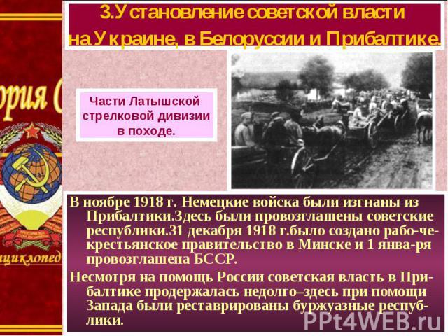 В ноябре 1918 г. Немецкие войска были изгнаны из Прибалтики.Здесь были провозглашены советские республики.31 декабря 1918 г.было создано рабо-че-крестьянское правительство в Минске и 1 янва-ря провозглашена БССР. В ноябре 1918 г. Немецкие войска был…