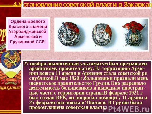 27 ноября аналогичный ультиматум был предъявлен армянскому правительству.На территорию Арме-нии вошла 11 армия и Армения стала советской ре спубликой.В мае 1920 г.большевики признали мень шевистское правительство Грузии.Оно разрешало деятельность бо…