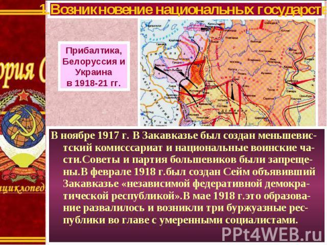 В ноябре 1917 г. В Закавказье был создан меньшевис-тский комисссариат и национальные воинские ча-сти.Советы и партия большевиков были запреще-ны.В феврале 1918 г.был создан Сейм объявивший Закавказье «независимой федеративной демокра-тической респуб…