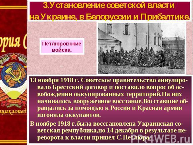13 ноября 1918 г. Советское правительство аннулиро-вало Брестский договор и поставило вопрос об ос-вобождении оккупированных территорий.На них начиналось вооруженное восстание.Восставшие об-ращались за помощью к России и Красная армия изгоняла оккуп…
