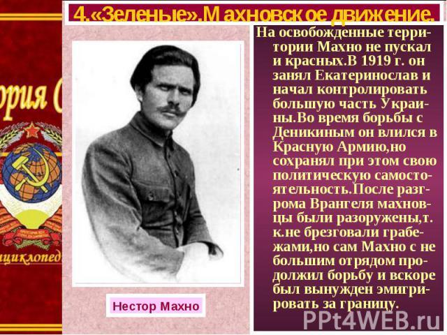 На освобожденные терри-тории Махно не пускал и красных.В 1919 г. он занял Екатеринослав и начал контролировать большую часть Украи-ны.Во время борьбы с Деникиным он влился в Красную Армию,но сохранял при этом свою политическую самосто-ятельность.Пос…