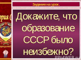 Докажите, что образование СССР было неизбежно? Докажите, что образование СССР бы