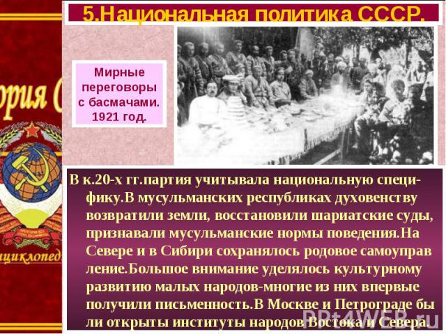 В к.20-х гг.партия учитывала национальную специ-фику.В мусульманских республиках духовенству возвратили земли, восстановили шариатские суды, признавали мусульманские нормы поведения.На Севере и в Сибири сохранялось родовое самоуправ ление.Большое вн…