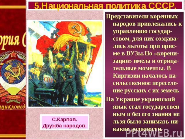 Представители коренных народов привлекались к управлению государ-ством, для них создава-лись льготы при прие-ме в ВУЗы.Но «корени-зация» имела и отрица-тельные моменты. В Киргизии началось на-сильственное переселе-ние русских с их земель Представите…