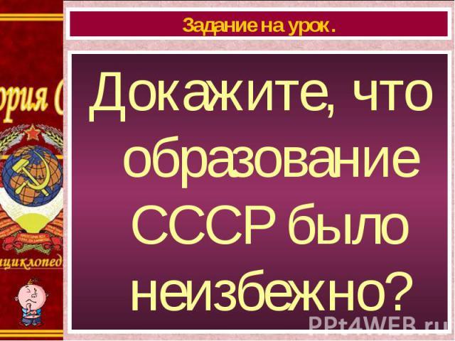 Докажите, что образование СССР было неизбежно? Докажите, что образование СССР было неизбежно?