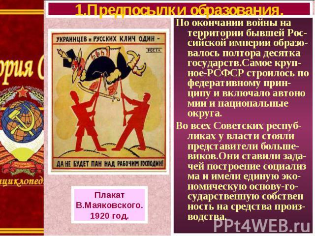 По окончании войны на территории бывшей Рос-сийской империи образо-валось полтора десятка государств.Самое круп-ное-РСФСР строилось по федеративному прин-ципу и включало автоно мии и национальные округа. По окончании войны на территории бывшей Рос-с…