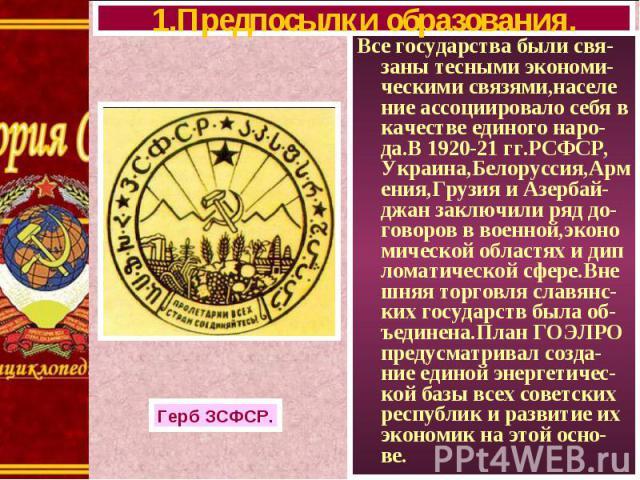 Все государства были свя-заны тесными экономи-ческими связями,населе ние ассоциировало себя в качестве единого наро-да.В 1920-21 гг.РСФСР, Украина,Белоруссия,Армения,Грузия и Азербай-джан заключили ряд до-говоров в военной,эконо мической областях и …