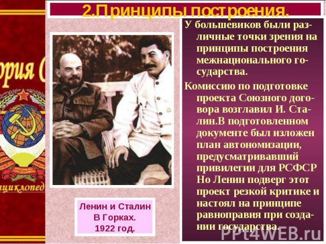 У большевиков были раз-личные точки зрения на принципы построения межнационального го-сударства. У большевиков были раз-личные точки зрения на принципы построения межнационального го-сударства. Комиссию по подготовке проекта Союзного дого-вора возгл…