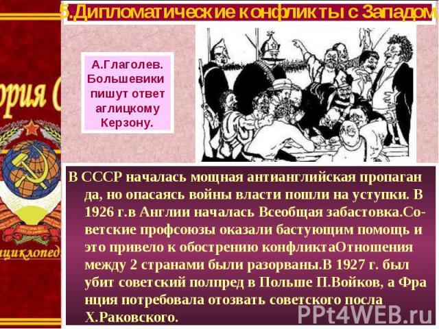 В СССР началась мощная антианглийская пропаган да, но опасаясь войны власти пошли на уступки. В 1926 г.в Англии началась Всеобщая забастовка.Со-ветские профсоюзы оказали бастующим помощь и это привело к обострению конфликтаОтношения между 2 странами…