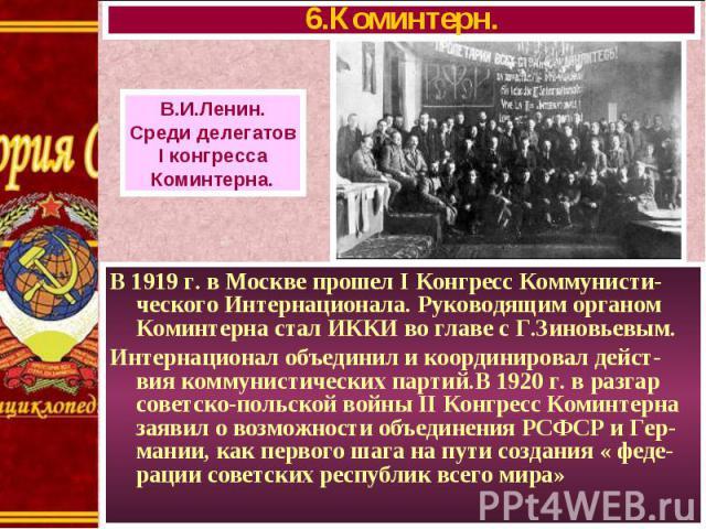 В 1919 г. в Москве прошел I Конгресс Коммунисти-ческого Интернационала. Руководящим органом Коминтерна стал ИККИ во главе с Г.Зиновьевым. В 1919 г. в Москве прошел I Конгресс Коммунисти-ческого Интернационала. Руководящим органом Коминтерна стал ИКК…