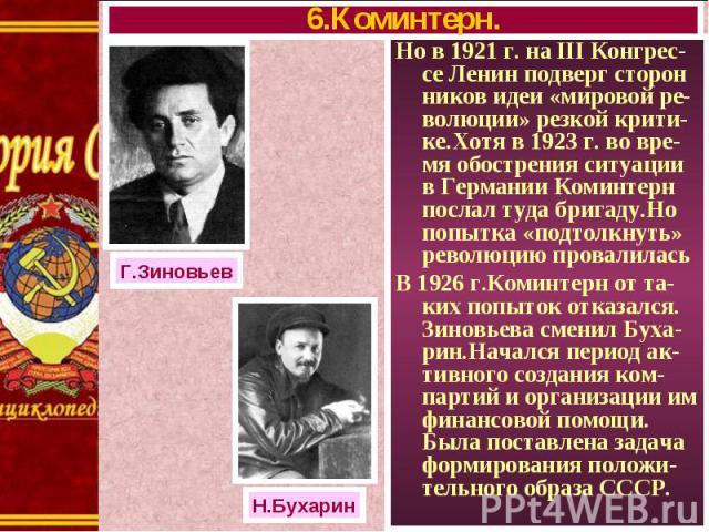 Но в 1921 г. на III Конгрес-се Ленин подверг сторон ников идеи «мировой ре-волюции» резкой крити-ке.Хотя в 1923 г. во вре-мя обострения ситуации в Германии Коминтерн послал туда бригаду.Но попытка «подтолкнуть» революцию провалилась Но в 1921 г. на …