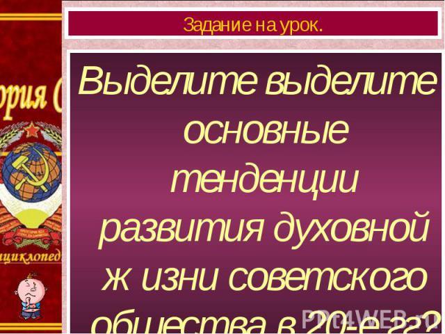 Выделите выделите основные тенденции развития духовной жизни советского общества в 20-е гг? Выделите выделите основные тенденции развития духовной жизни советского общества в 20-е гг?