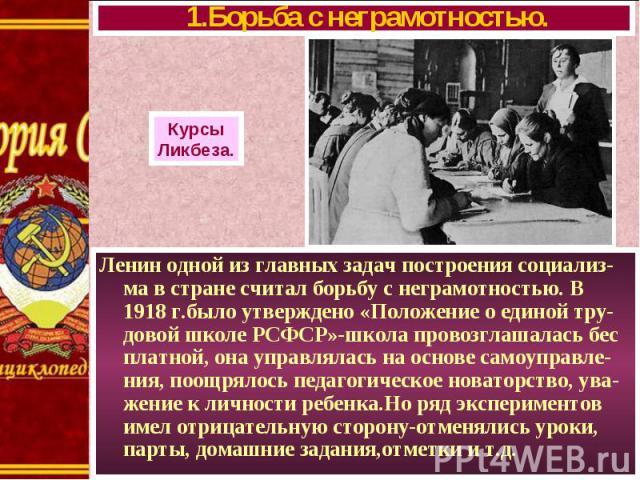 Ленин одной из главных задач построения социализ-ма в стране считал борьбу с неграмотностью. В 1918 г.было утверждено «Положение о единой тру-довой школе РСФСР»-школа провозглашалась бес платной, она управлялась на основе самоуправле-ния, поощрялось…