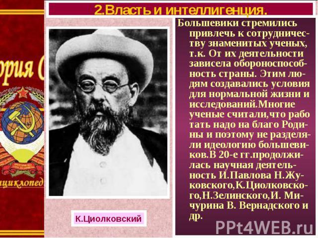 Большевики стремились привлечь к сотрудничес-тву знаменитых ученых, т.к. От их деятельности зависела обороноспособ-ность страны. Этим лю-дям создавались условия для нормальной жизни и исследований.Многие ученые считали,что рабо тать надо на благо Ро…