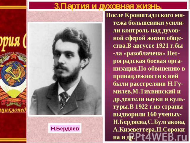 После Кронштадтского мя-тежа большевики усили-ли контроль над духов-ной сферой жизни обще- ства.В августе 1921 г.бы -ла «разоблачена» Пет-роградская боевая орга-низация.По обвинению в принадлежности к ней были расстрелянв Н.Гу-милев,М.Тихвинский и д…