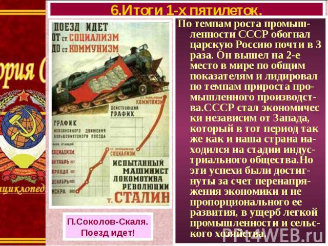 По темпам роста промыш- ленности СССР обогнал царскую Россию почти в 3 раза. Он вышел на 2-е место в мире по общим показателям и лидировал по темпам прироста про-мышленного производст-ва.СССР стал экономичес ки независим от Запада, который в тот пер…