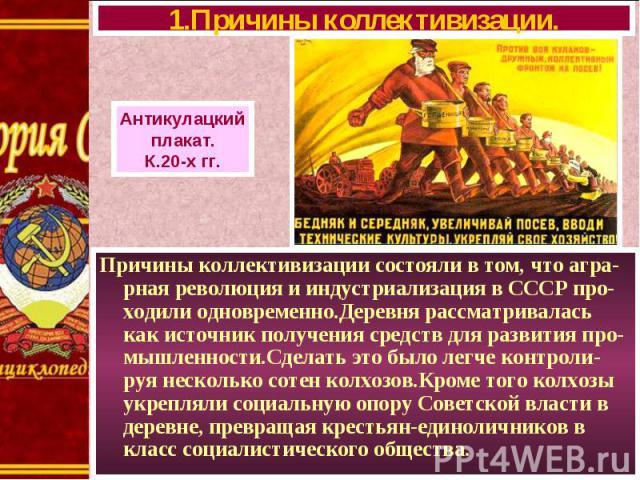 Причины коллективизации состояли в том, что агра-рная революция и индустриализация в СССР про-ходили одновременно.Деревня рассматривалась как источник получения средств для развития про-мышленности.Сделать это было легче контроли-руя несколько сотен…