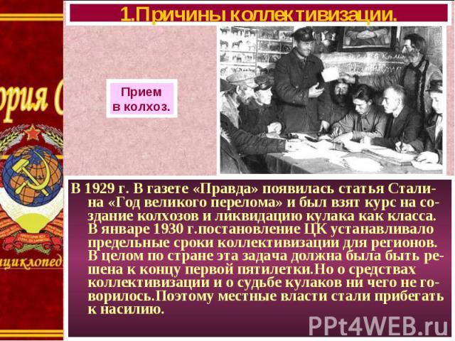 В 1929 г. В газете «Правда» появилась статья Стали-на «Год великого перелома» и был взят курс на со-здание колхозов и ликвидацию кулака как класса. В январе 1930 г.постановление ЦК устанавливало предельные сроки коллективизации для регионов. В целом…