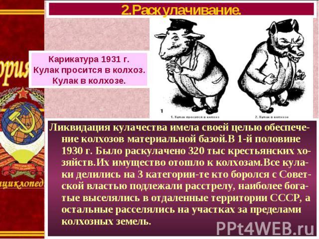 Ликвидация кулачества имела своей целью обеспече-ние колхозов материальной базой.В 1-й половине 1930 г. Было раскулачено 320 тыс крестьянских хо-зяйств.Их имущество отошло к колхозам.Все кула-ки делились на 3 категории-те кто боролся с Совет-ской вл…