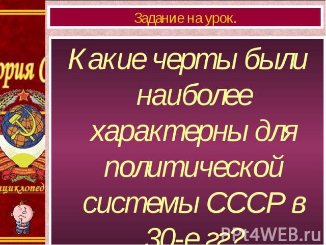 Какие черты были наиболее характерны для политической системы СССР в 30-е гг? Какие черты были наиболее характерны для политической системы СССР в 30-е гг?