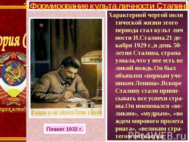 Характерной чертой поли тической жизни этого периода стал культ лич ности И.Сталина.21 де-кабря 1929 г.,в день 50-летия Сталина, страна узнала,что у нее есть ве ликий вождь.Он был объявлен «первым уче- ником Ленина».Вскоре Сталину стали припи-сывать…