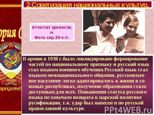В армии в 1938 г.было ликвидировано формирование частей по национальному признаку и русский язык стал языком военного обучения.Русский язык стал языком межнационального общения, русскоязыч-ное население легко адаптировалось к жизни в со-юзных респуб…