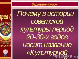 Почему в истории советской культуры период 20-30-х годов носит название «Культур