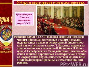 Развитие науки в СССР шло под мощным идеологи-ческим прессом.Несогласные с таким