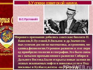 Мирового признания добились советские биологи-Н. Вавилов,В.Пустовой,В.Вильямс и