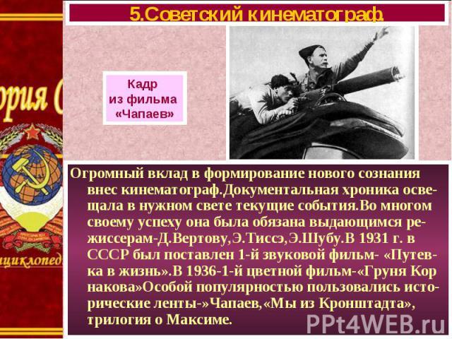 Огромный вклад в формирование нового сознания внес кинематограф.Документальная хроника осве-щала в нужном свете текущие события.Во многом своему успеху она была обязана выдающимся ре-жиссерам-Д.Вертову,Э.Тиссэ,Э.Шубу.В 1931 г. в СССР был поставлен 1…