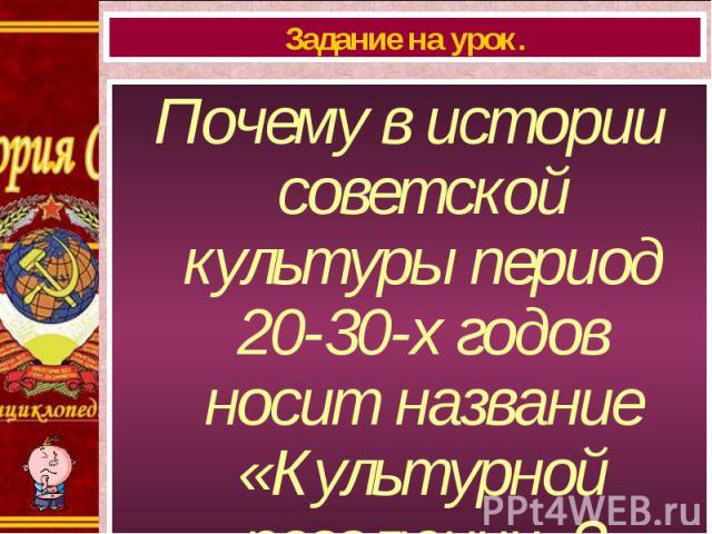 Почему в истории советской культуры период 20-30-х годов носит название «Культурной революции»? Почему в истории советской культуры период 20-30-х годов носит название «Культурной революции»?