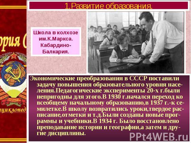 Экономические преобразования в СССР поставили задачу повышения образовательного уровня насе-ления.Педагогические эксперименты 20-х г.были непригодны для этого.В 1930 г.начался переход ко всеобщему начальному образованию,в 1937 г.-к се-милетке.В школ…