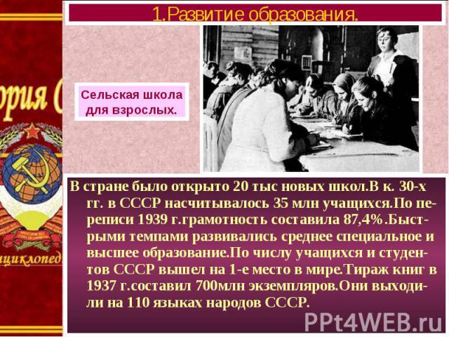 В стране было открыто 20 тыс новых школ.В к. 30-х гг. в СССР насчитывалось 35 млн учащихся.По пе-реписи 1939 г.грамотность составила 87,4%.Быст-рыми темпами развивались среднее специальное и высшее образование.По числу учащихся и студен-тов СССР выш…