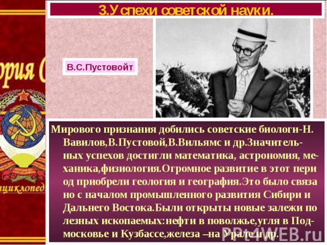 Мирового признания добились советские биологи-Н. Вавилов,В.Пустовой,В.Вильямс и др.Значитель-ных успехов достигли математика, астрономия, ме-ханика,физиология.Огромное развитие в этот пери од приобрели геология и география.Это было связа но с начало…